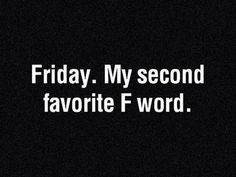 Friday, My Second Favorite Word